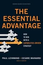 The Essential Advantage - How to Win with a Capabilities-Driven Strategy ebook by Paul Leinwand, Cesare R. Mainardi