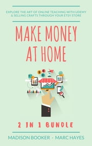 Make Money At Home: 2 in 1 Bundle: Explore The Art Of Online Teaching With Udemy & Selling Crafts Through Your Etsy Store