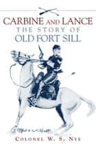 Carbine and Lance - The Story of Old Fort Sill ebook by Wilbur Sturtevant Nye