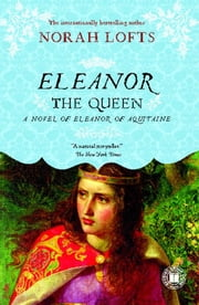 Eleanor the Queen - A Novel of Eleanor of Aquitaine ebook by Norah Lofts