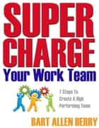 Supercharge Your Work Team Seven Steps To Create A High Performing Team ebook by Bart Allen Berry