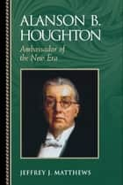 Alanson B. Houghton ebook by Jeffrey J. Matthews