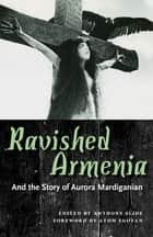 Ravished Armenia and the Story of Aurora Mardiganian ebook by Anthony Slide, Atom Egoyan