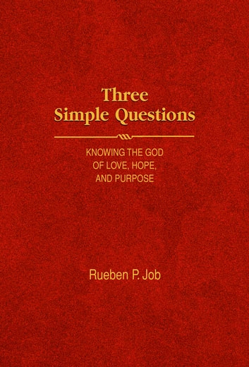 Three Simple Questions - Knowing the God of Love, Hope, and Purpose ebook by Rueben P. Job
