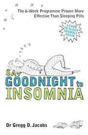 Say Goodnight to Insomnia - A Drug-Free Programme Developed at Harvard Medical School ebook by Gregg D. Jacobs