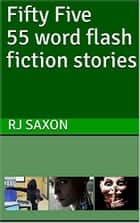 Fifty Five 55 word flash fiction stories ebook by RJ Saxon