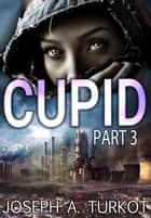 Cupid - Part 3 - Cupid, #3 ebook by Joseph Turkot
