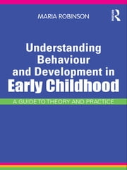 Understanding Behaviour and Development in Early Childhood - A Guide to Theory and Practice ebook by Maria Robinson