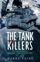 The Tank Killers - A History of America's World War II Tank Destroyer Force ebook by Harry Yeide