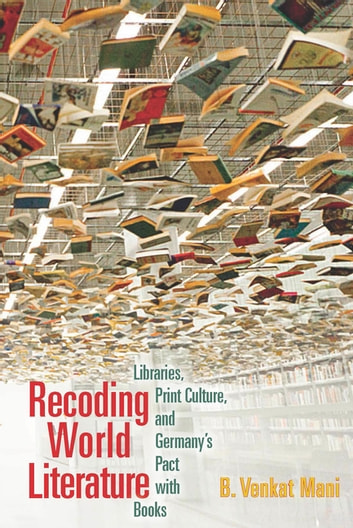 Recoding World Literature - Libraries, Print Culture, and Germany's Pact with Books ebook by B. Venkat Mani