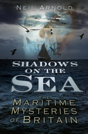 Shadows on the Sea - The Maritime Mysteries of Britain ebook by Neil Arnold
