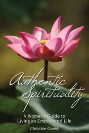 Authentic Spirituality - A Woman's Guide to Living an Empowered Life ebook by Christine Green