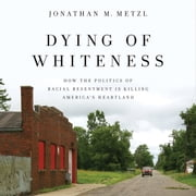 Dying of Whiteness - How the Politics of Racial Resentment Is Killing America's Heartland audiobook by Jonathan M. Metzl