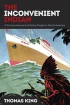 The Inconvenient Indian - A Curious Account of Native People in North America ebook by Thomas King