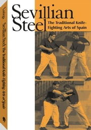 Sevillian Steel: The Traditional Knife-Fighting Arts Of Spain ebook by Loriega, James