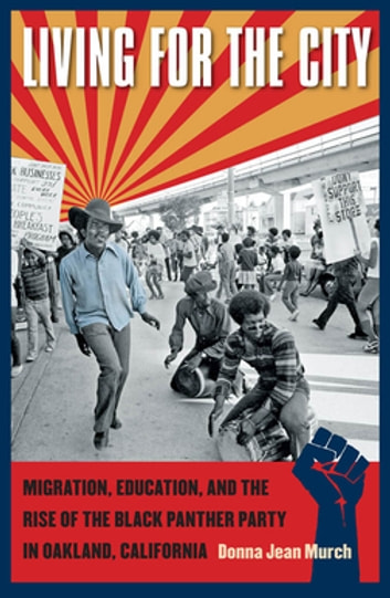 Living for the City - Migration, Education, and the Rise of the Black Panther Party in Oakland, California ebook by Donna Jean Murch