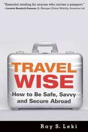 Travel Wise - How to Be Safe, Savvy and Secure Abroad ebook by Ray S. Leki