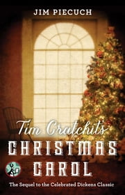 Tim Cratchit's Christmas Carol - The Sequel to the Celebrated Dickens Classic ebook by Jim Piecuch