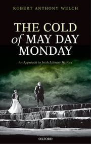 The Cold of May Day Monday - An Approach to Irish Literary History ebook by The late Robert Anthony Welch