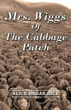 Mrs. Wiggs Of The Cabbage Patch ebook by Alice Hegan Rice