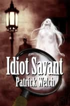 Idiot Savant ebook by Patrick Welch