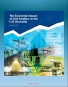 The Economic Impact of Civil Aviation on the U.S. Economy: FAA Study on Outlook, Measures, GDP Contribution, Passenger Expenditures, Freight Flows, Freight Exports, Domestic Air Freight ebook by Progressive Management