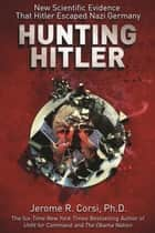 Hunting Hitler - New Scientific Evidence That Hitler Escaped Nazi Germany ebook by Jerome R. Corsi, PhD
