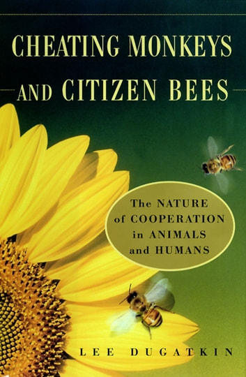 Cheating Monkeys and Citizen Bees - The Nature of Cooperation in Animals and Humans ebook by Lee Dugatkin