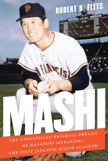 Mashi - The Unfulfilled Baseball Dreams of Masanori Murakami, the First Japanese Major Leaguer ebook by Robert K. Fitts