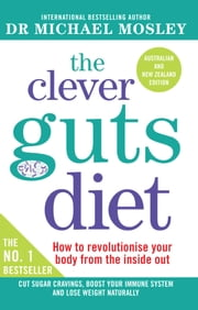 The Clever Guts Diet - How to revolutionise your body from the inside out ebook by Dr Michael Mosley