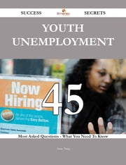 Youth unemployment 45 Success Secrets - 45 Most Asked Questions On Youth unemployment - What You Need To Know ebook by Anne Yang