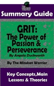 Summary Guide: Grit: The Power of Passion and Perseverance: by Angela Duckworth | The Mindset Warrior Summary Guide - ( Talent & Expertise, Skill Development, Mental Toughness ) ebook by The Mindset Warrior