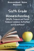 Sixth Grade Homeschooling - Math, Science and Social Science Lessons, Activities, and Questions ebook by Thomas Bell