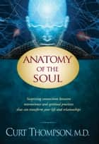 Anatomy of the Soul - Surprising Connections between Neuroscience and Spiritual Practices That Can Transform Your Life and Relationships ebook by Curt Thompson