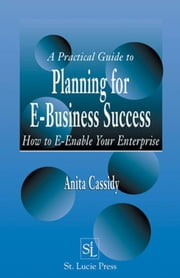 A Practical Guide to Planning for E-Business Success: How to E-enable Your Enterprise ebook by Cassidy, Anita