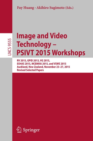 Image and Video Technology – PSIVT 2015 Workshops - RV 2015, GPID 2013, VG 2015, EO4AS 2015, MCBMIIA 2015, and VSWS 2015, Auckland, New Zealand, November 23-27, 2015. Revised Selected Papers ebook by