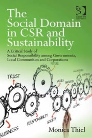 The Social Domain in CSR and Sustainability - A Critical Study of Social Responsibility among Governments, Local Communities and Corporations ebook by Ms Monica Thiel