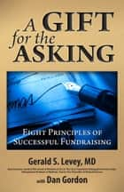 A Gift for the Asking: - Eight Principles of Successful Fundraising ebook by Gerald S. Levey, MD, Dan Gordon