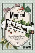 Magical Folkhealing - Herbs, Oils, and Recipes for Health, Healing, and Magic ebook by D.J. Conway