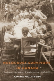 Holocaust Survivors in Canada - Exclusion, Inclusion, Transformation, 1947-1955 ebook by Adara Goldberg