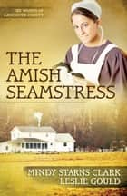 The Amish Seamstress ebook by Mindy Starns Clark, Leslie Gould