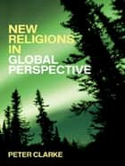 New Religions in Global Perspective - Religious Change in the Modern World ebook by Peter B. Clarke