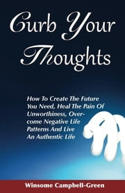 Curb Your Thoughts - How To Create The Future You Need, Heal The Pain Of Unworthiness, Over-come Negative Life Patterns And Live An Authentic Life ebook by Winsome Campbell-Green