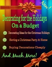 Decorating for the Holidays on a Budget: Decorating Ideas for the Christmas Holidays ebook by Grace Stewart, Malibu Publishing