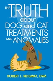 The Truth about Dog and Cat Treatments and Anomalies ebook by Robert L. Ridgway, DVM