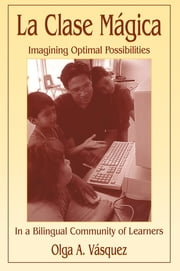 La Clase Mágica - Imagining Optimal Possibilities in a Bilingual Community of Learners ebook by Olga A. Vasquez