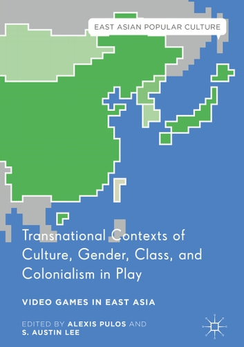 Transnational Contexts of Culture, Gender, Class, and Colonialism in Play - Video Games in East Asia ebook by