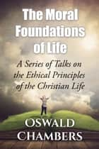 The Moral Foundations of Life - A Series of Talks on the Ethical Principles of the Christian Life ebook by Oswald Chambers