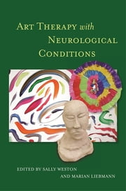 Art Therapy with Neurological Conditions ebook by Marian Liebmann,Sally Weston,Jackie Ashley,Debbie Michaels,Simon Bell,Iris Von Sass Hyde,Carole Connelly,Anna Knight,Quentin Bruckland,Andrea Gregg,Elizabeth Ashby,Melody Golebiowski,Jenny Wood,Marion Green,Christopher Day,Mark Wheeler,Judith Ducker