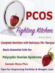 PCOS Fighting Kitchen - Complete Nutrition with Delicious 70+ Recipes Basic Essential Info for Polycystic Ovarian Syndrome Sample Menu Plus Tips For Improving Fertility & Weight Loss ebook by Dana Beck